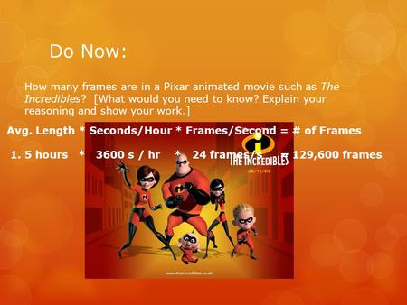 Do Now: How many frames are in a Pixar animated movie such as The Incredibles? [What would you need to know? Explain your reasoning and show your work.]