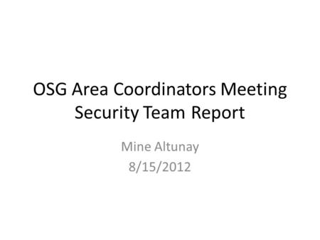 OSG Area Coordinators Meeting Security Team Report Mine Altunay 8/15/2012.