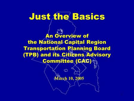 1 Just the Basics An Overview of the National Capital Region Transportation Planning Board (TPB) and its Citizens Advisory Committee (CAC) March 10, 2005.