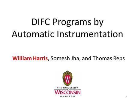 DIFC Programs by Automatic Instrumentation William Harris, Somesh Jha, and Thomas Reps 1.