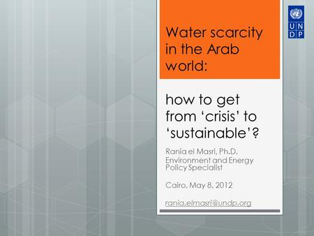 Water scarcity in the Arab world: how to get from 'crisis' to 'sustainable'? Rania el Masri, Ph.D. Environment and Energy Policy Specialist Cairo, May.