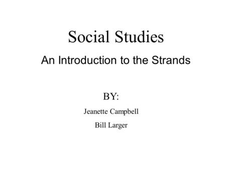 Social Studies An Introduction to the Strands BY: Jeanette Campbell Bill Larger.