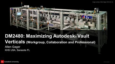 © 2011 Autodesk DM2480: Maximizing Autodesk ® Vault Verticals (Workgroup, Collaboration and Professional) Allen Gager KHS USA, Sarasota FL Image courtesy.