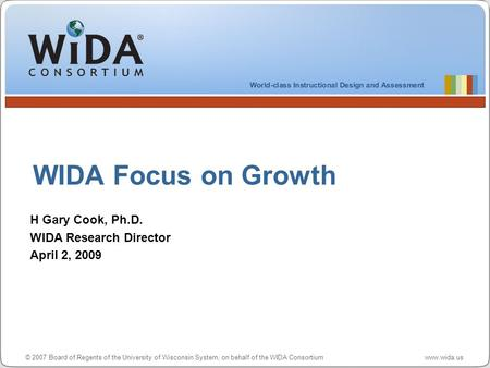© 2007 Board of Regents of the University of Wisconsin System, on behalf of the WIDA Consortium www.wida.us WIDA Focus on Growth H Gary Cook, Ph.D. WIDA.