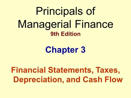 Principals of Managerial Finance 9th Edition Chapter 3 Financial Statements, Taxes, Depreciation, and Cash Flow.