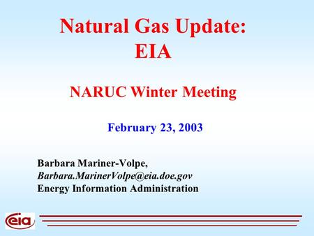 Natural Gas Update: EIA NARUC Winter Meeting Barbara Mariner-Volpe, Energy Information Administration February 23, 2003.