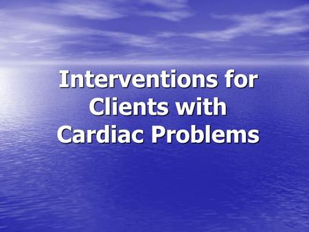 Interventions for Clients with Cardiac Problems.