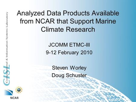 Analyzed Data Products Available from NCAR that Support Marine Climate Research JCOMM ETMC-III 9-12 February 2010 Steven Worley Doug Schuster.