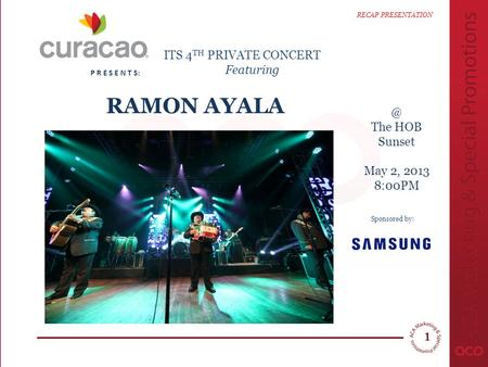 The HOB Sunset May 2, 2013 8:00PM P R E S E N T S: RAMON AYALA RECAP PRESENTATION & ITS 4 TH PRIVATE CONCERT Featuring Sponsored by: