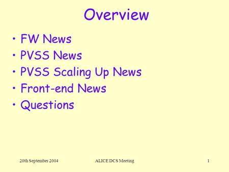 20th September 2004ALICE DCS Meeting1 Overview FW News PVSS News PVSS Scaling Up News Front-end News Questions.