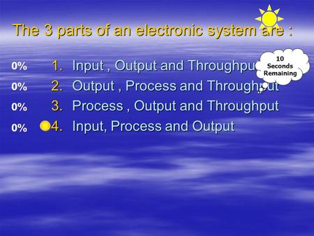 The 3 parts of an electronic system are : 1.Input, Output and Throughput 2.Output, Process and Throughput 3.Process, Output and Throughput 4.Input, Process.