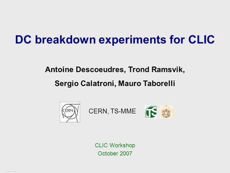CLIC Workshop – CERN, October 2007 1 / 17 DC breakdown experiments for CLIC CERN, TS-MME Antoine Descoeudres, Trond Ramsvik, Sergio Calatroni, Mauro Taborelli.