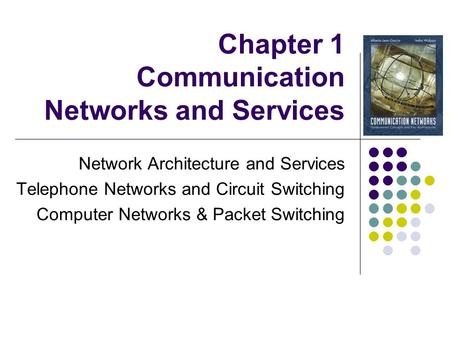 Chapter 1 Communication Networks and Services Network Architecture and Services Telephone Networks and Circuit Switching Computer Networks & Packet Switching.