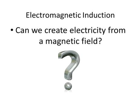 Can we create electricity from a magnetic field? Electromagnetic Induction.