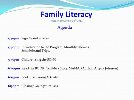 Family Literacy Tuesday, September 20 Th 2011 Agenda 5:30pm Sign In and Snacks 5:40pm Introduction to the Program: Monthly Themes, Schedule and Trips.