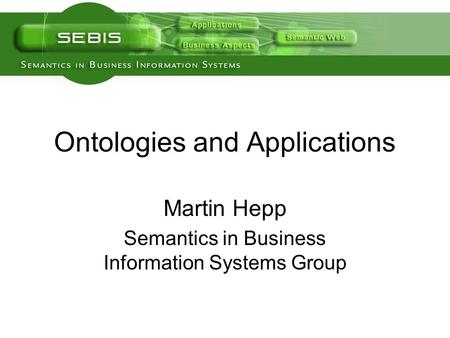 Ontologies and Applications Martin Hepp Semantics in Business Information Systems Group.