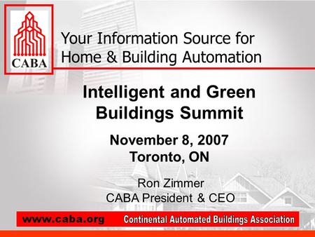 Intelligent and Green Buildings Summit November 8, 2007 Toronto, ON Your Information Source for Home & Building Automation Ron Zimmer CABA President &