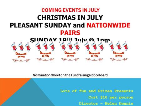 COMING EVENTS IN JULY CHRISTMAS IN JULY PLEASANT SUNDAY and NATIONWIDE PAIRS SUNDAY 19 TH 1pm Nomination Sheet on the Fundraising Noticeboard Lots.