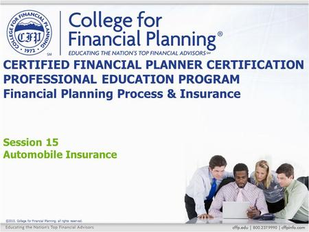 ©2015, College for Financial Planning, all rights reserved. Session 15 Automobile Insurance CERTIFIED FINANCIAL PLANNER CERTIFICATION PROFESSIONAL EDUCATION.