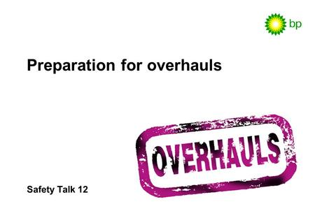 Safety Talk 12 Preparation for overhauls. Safety Talk 12 / 2 Why discuss overhauls ? Briefings and discussions like this are essential: To maintain awareness.
