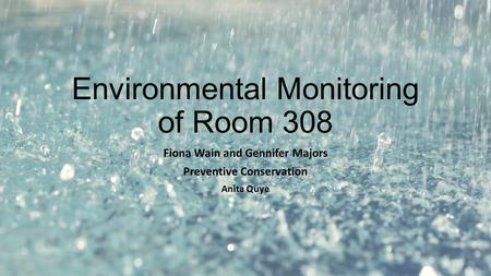 Environmental Monitoring of Room 308 Fiona Wain and Gennifer Majors Preventive Conservation Anita Quye.