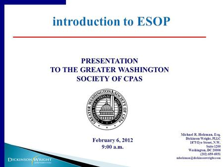 PRESENTATION TO THE GREATER WASHINGTON SOCIETY OF CPAS February 6, 2012 9:00 a.m. Michael R. Holzman, Esq. Dickinson Wright, PLLC 1875 Eye Street, N.W.