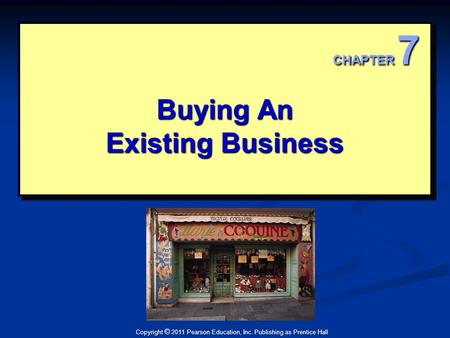 Copyright © 2011 Pearson Education, Inc. Publishing as Prentice Hall Buying An Existing Business Buying An Existing Business CHAPTER 7.