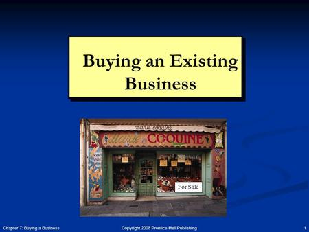 Copyright 2008 Prentice Hall Publishing 1Chapter 7: Buying a Business Buying an Existing Business For Sale.