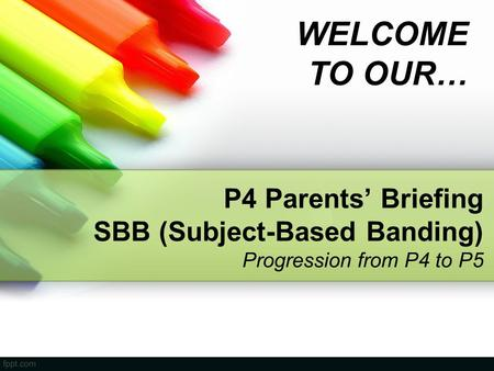 WELCOME TO OUR… P4 Parents' Briefing SBB (Subject-Based Banding) Progression from P4 to P5 Welcome and Good Morning to all Parents. Good to see you today.