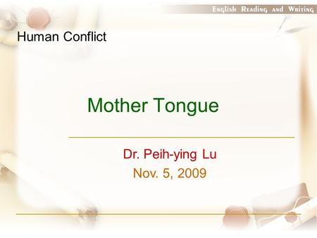 Mother Tongue Dr. Peih-ying Lu Nov. 5, 2009 Human Conflict.