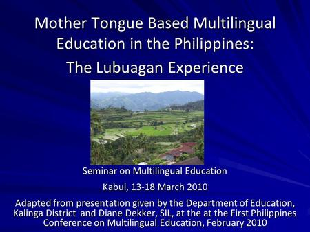 Mother Tongue Based Multilingual Education in the Philippines: The Lubuagan Experience Seminar on Multilingual Education Kabul, 13-18 March 2010 Adapted.