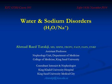 Water & Sodium Disorders (H 2 O/Na + ) Ahmad Raed Tarakji, MD, MSPH, FRCPC, FACP, FASN, FNKF Assistant Professor Nephrology Unit, Department of Medicine.