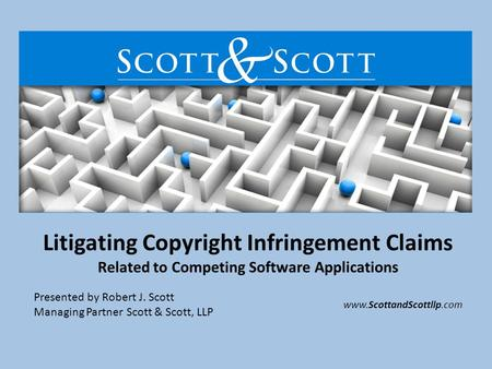 Litigating Copyright Infringement Claims Related to Competing Software Applications Presented by Robert J. Scott Managing Partner Scott & Scott, LLP www.ScottandScottllp.com.