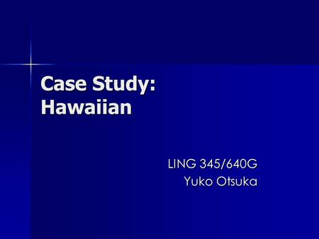 Case Study: Hawaiian LING 345/640G Yuko Otsuka. In your opinion, what was the major factor that caused the decline of the Hawaiian language? more.