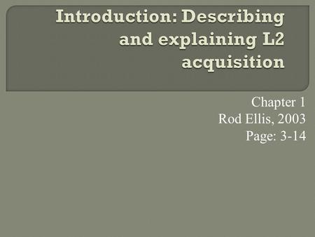 Chapter 1 Rod Ellis, 2003 Page: 3-14. The Elements  What Is 'Second Language Acquisitio'?  The Goals Of Sla  Two Case Studies  Methodological Issue.