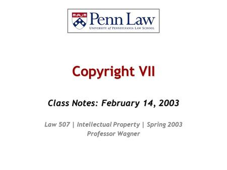 Copyright VII Class Notes: February 14, 2003 Law 507 | Intellectual Property | Spring 2003 Professor Wagner.
