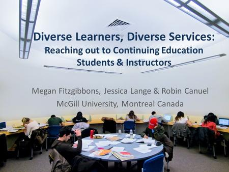 Diverse Learners, Diverse Services: Reaching out to Continuing Education Students & Instructors Megan Fitzgibbons, Jessica Lange & Robin Canuel McGill.