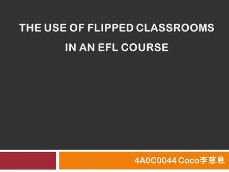 THE USE OF FLIPPED CLASSROOMS IN AN EFL COURSE 4A0C0044 Coco 李慈恩.