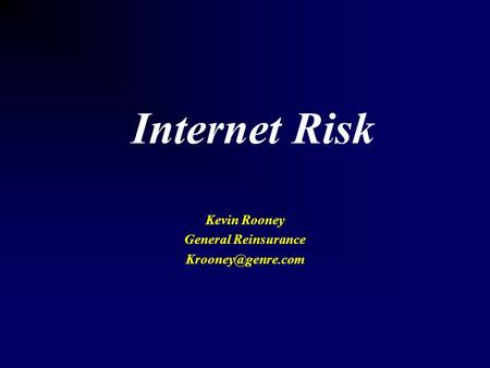 Internet Risk Kevin Rooney General Reinsurance
