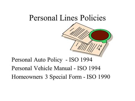 Personal Lines Policies Personal Auto Policy - ISO 1994 Personal Vehicle Manual - ISO 1994 Homeowners 3 Special Form - ISO 1990.