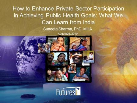 How to Enhance Private Sector Participation in Achieving Public Health Goals: What We Can Learn from India Suneeta Sharma, PhD, MHA August 26, 2010.