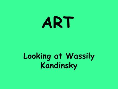 ART Looking at Wassily Kandinsky. Kandinsky was born on December 16 th 1866 in Russia. Music helped him create his paintings. He especially loved opera.