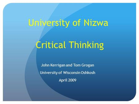 University of Nizwa Critical Thinking John Kerrigan and Tom Grogan University of Wisconsin Oshkosh April 2009.