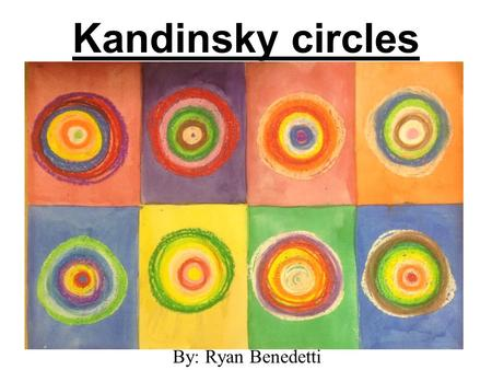 Kandinsky circles By: Ryan Benedetti. Kandinsky circles This is a very simple lesson based on the work of russian artist Wassily Kandinsky. just about.