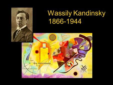 Wassily Kandinsky 1866-1944. Born in Moscow, Russia in 1866. Was a lecturer in Law at University,(1895) in Russia but gave up his job to study painting.