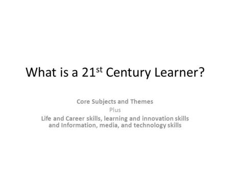 What is a 21 st Century Learner? Core Subjects and Themes Plus Life and Career skills, learning and innovation skills and Information, media, and technology.