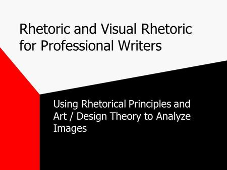 Rhetoric and Visual Rhetoric for Professional Writers Using Rhetorical Principles and Art / Design Theory to Analyze Images.