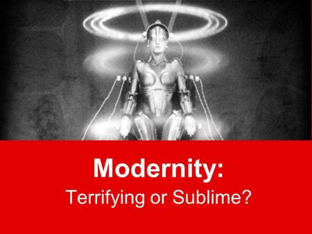 "Modernity: Terrifying or Sublime?. ""Modernity"" The term is from 1600s Era began in 1400s with printing press –We are still in it and may never escape."