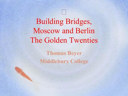Building Bridges, Moscow and Berlin The Golden Twenties Thomas Beyer Middlebury College.