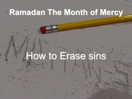 Ramadan The Month of Mercy How to Erase sins. The Best way is Repentance A servant [of Allâh's] committed a sin and said: O Allâh, forgive me my sin.